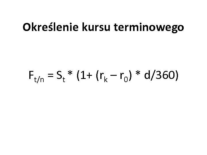 Określenie kursu terminowego Ft/n = St * (1+ (rk – r 0) * d/360)