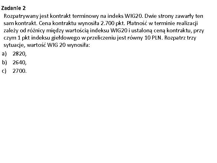 Zadanie 2 Rozpatrywany jest kontrakt terminowy na indeks WIG 20. Dwie strony zawarły ten