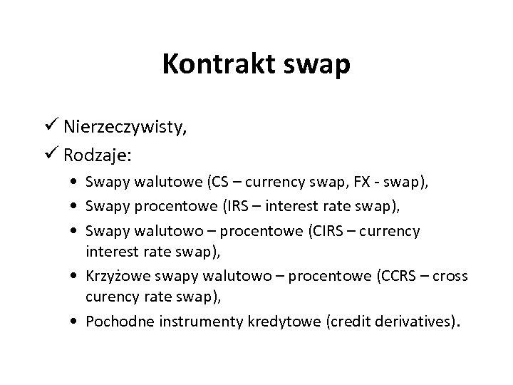 Kontrakt swap ü Nierzeczywisty, ü Rodzaje: • Swapy walutowe (CS – currency swap, FX