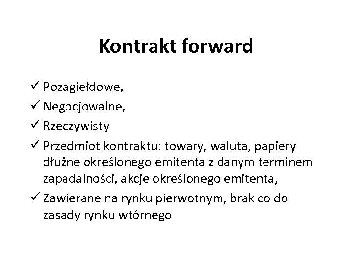 Kontrakt forward ü Pozagiełdowe, ü Negocjowalne, ü Rzeczywisty ü Przedmiot kontraktu: towary, waluta, papiery