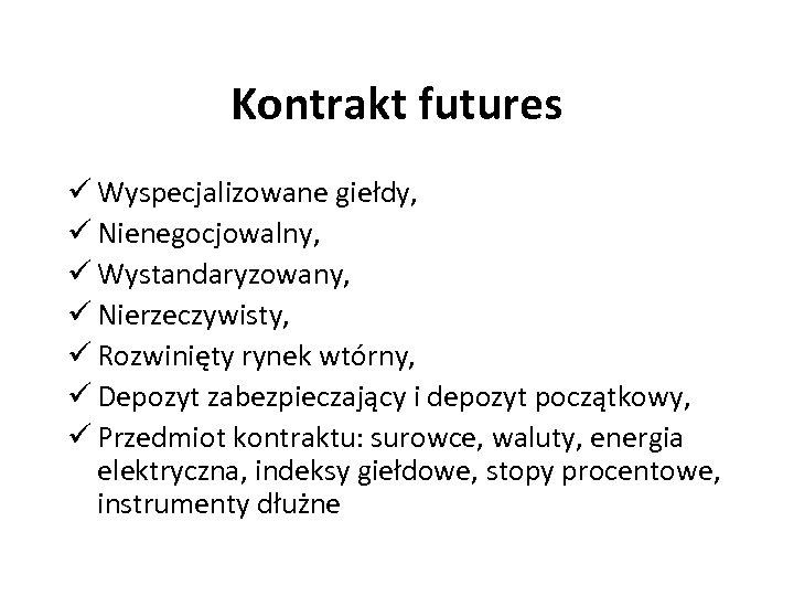 Kontrakt futures ü Wyspecjalizowane giełdy, ü Nienegocjowalny, ü Wystandaryzowany, ü Nierzeczywisty, ü Rozwinięty rynek