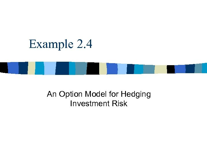Example 2. 4 An Option Model for Hedging Investment Risk