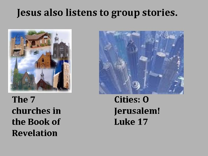 Jesus also listens to group stories. The 7 churches in the Book of Revelation