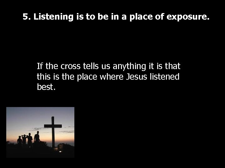 5. Listening is to be in a place of exposure. If the cross tells
