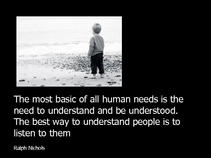 The most basic of all human needs is the need to understand be understood.