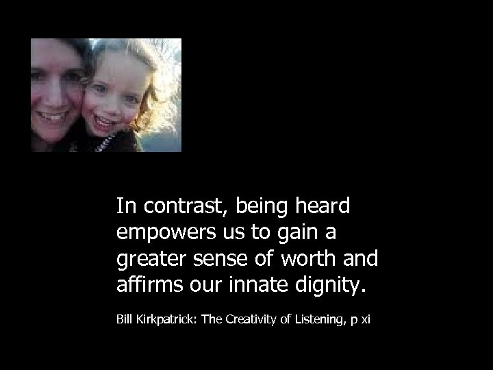 In contrast, being heard empowers us to gain a greater sense of worth and
