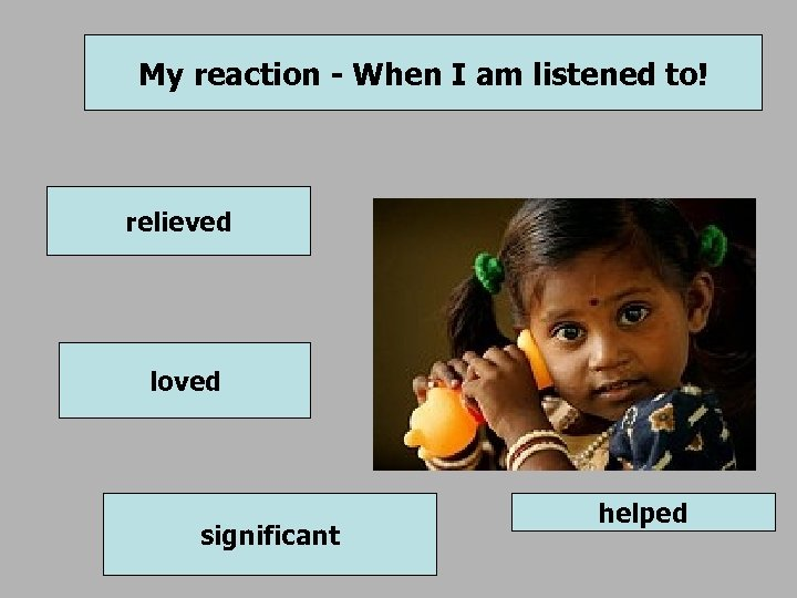 My reaction - When I am listened to! relieved loved significant helped