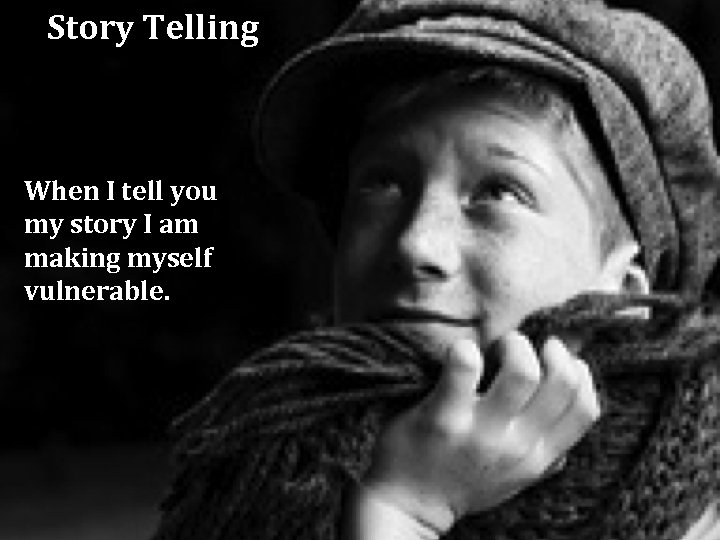 Story Telling When I tell you my story I am making myself vulnerable.