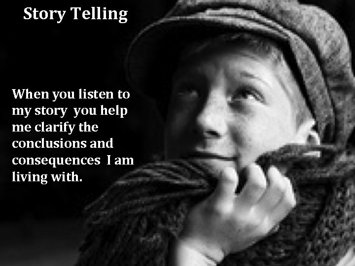 Story Telling When you listen to my story you help me clarify the conclusions