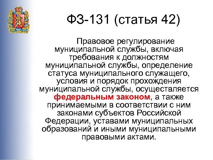 ФЗ-131 (статья 42) Правовое регулирование муниципальной службы, включая требования к должностям муниципальной службы, определение