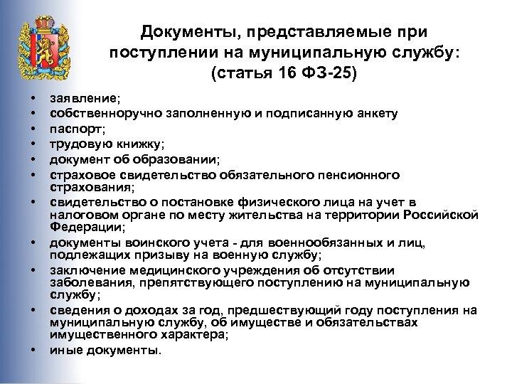Документы, представляемые при поступлении на муниципальную службу: (статья 16 ФЗ-25) • • • заявление;