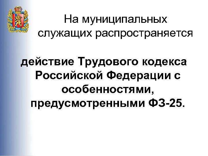 На муниципальных служащих распространяется действие Трудового кодекса Российской Федерации с особенностями, предусмотренными ФЗ-25.