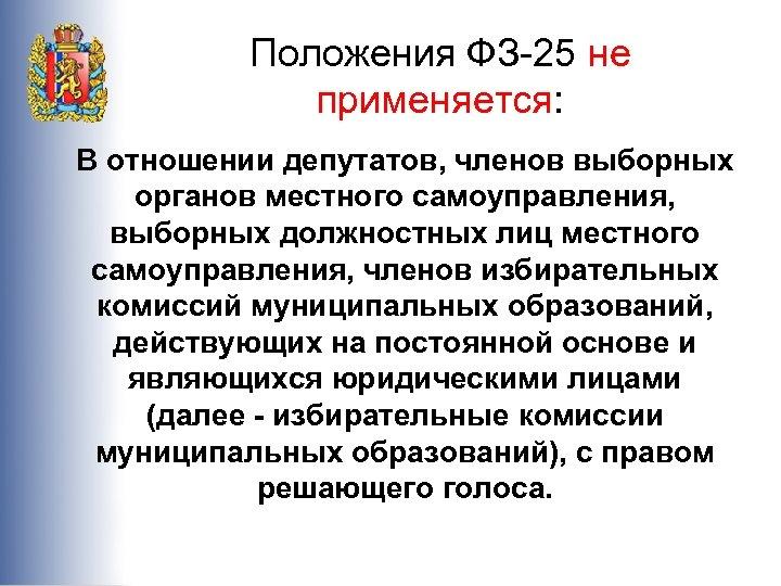 Положения ФЗ-25 не применяется: В отношении депутатов, членов выборных органов местного самоуправления, выборных должностных