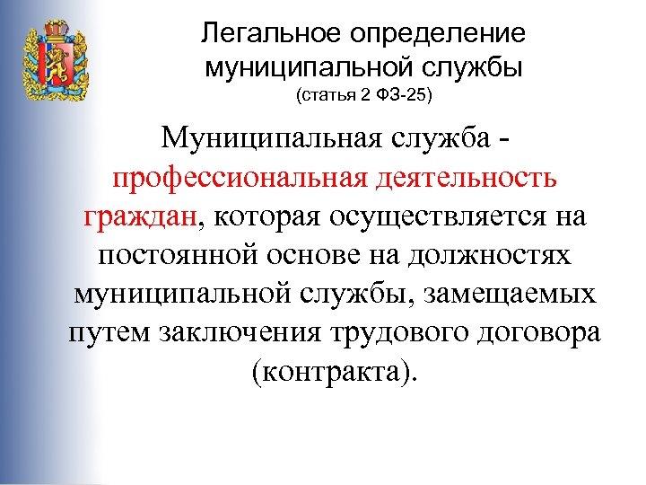 Легальное определение муниципальной службы (статья 2 ФЗ-25) Муниципальная служба - профессиональная деятельность граждан, которая