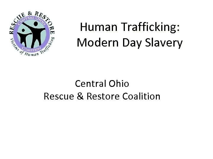 Human Trafficking: Modern Day Slavery Central Ohio Rescue & Restore Coalition