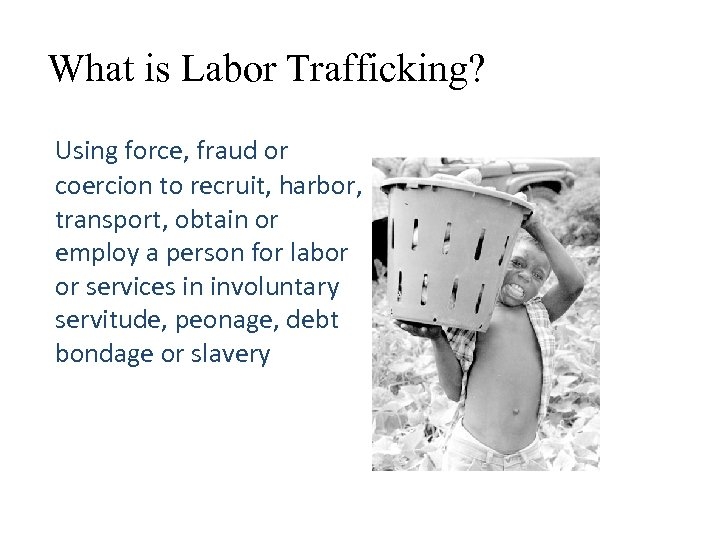What is Labor Trafficking? Using force, fraud or coercion to recruit, harbor, transport, obtain
