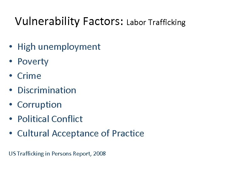 Vulnerability Factors: Labor Trafficking • • High unemployment Poverty Crime Discrimination Corruption Political Conflict