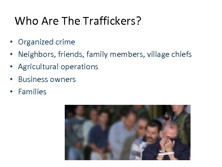 Who Are The Traffickers? • • • Organized crime Neighbors, friends, family members, village