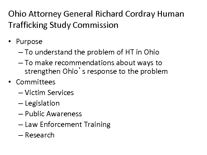 Ohio Attorney General Richard Cordray Human Trafficking Study Commission • Purpose – To understand