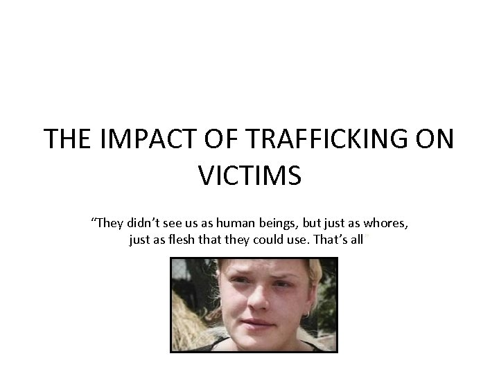 "THE IMPACT OF TRAFFICKING ON VICTIMS ""They didn't see us as human beings, but"