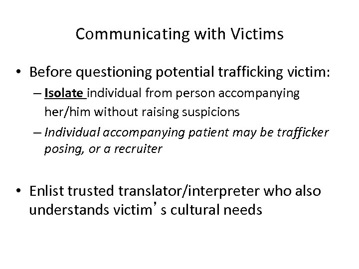 Communicating with Victims • Before questioning potential trafficking victim: – Isolate individual from person