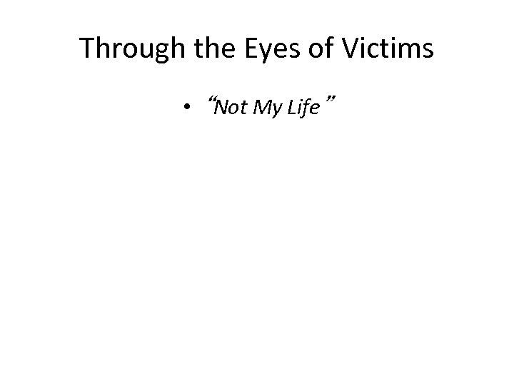 "Through the Eyes of Victims • ""Not My Life"""