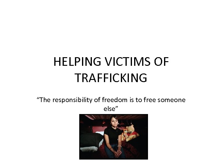"HELPING VICTIMS OF TRAFFICKING ""The responsibility of freedom is to free someone else"""
