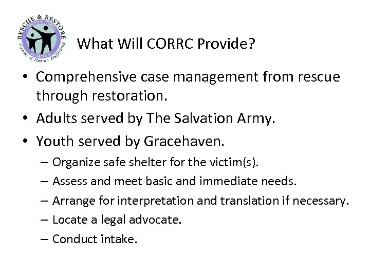 What Will CORRC Provide? • Comprehensive case management from rescue through restoration. • Adults
