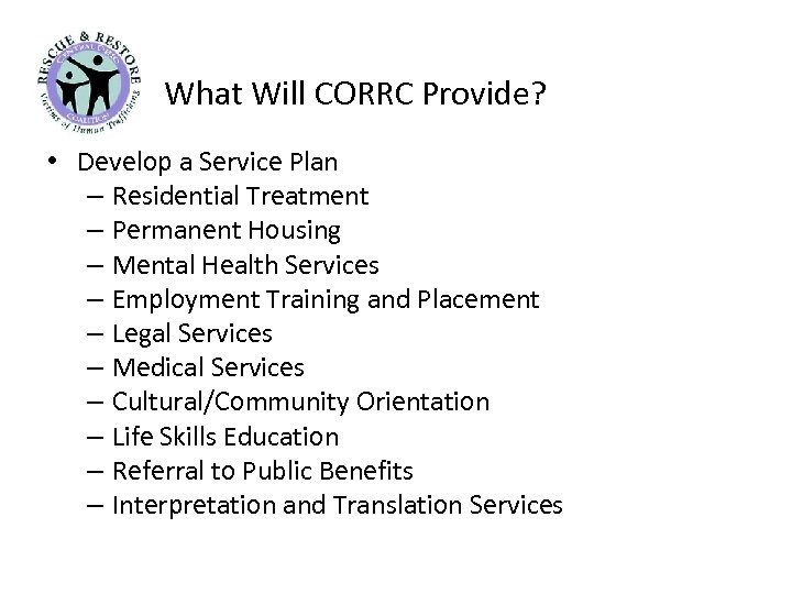 What Will CORRC Provide? • Develop a Service Plan – Residential Treatment – Permanent
