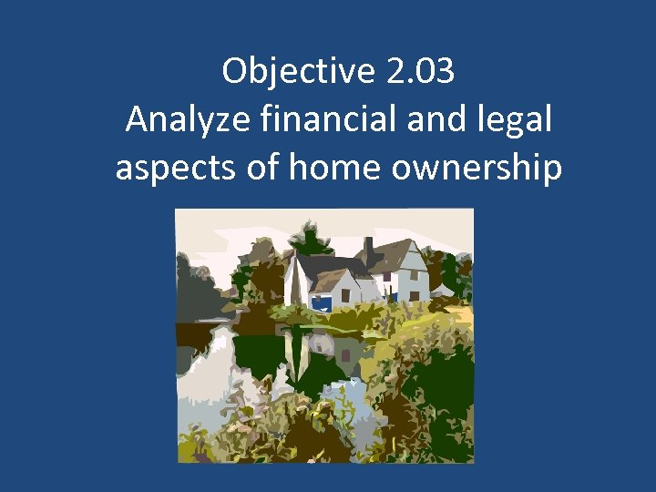 Objective 2. 03 Analyze financial and legal aspects of home ownership