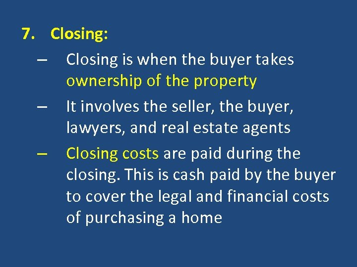 7. Closing: – Closing is when the buyer takes ownership of the property –