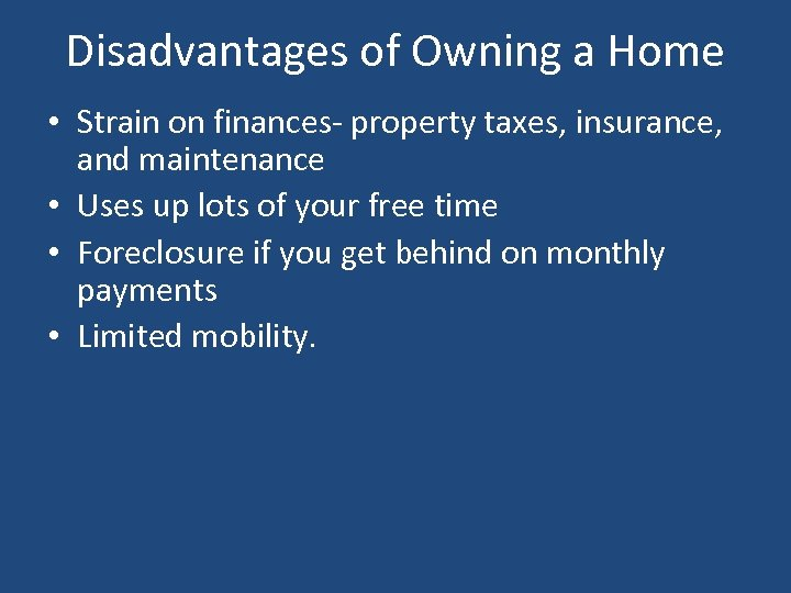 Disadvantages of Owning a Home • Strain on finances- property taxes, insurance, and maintenance