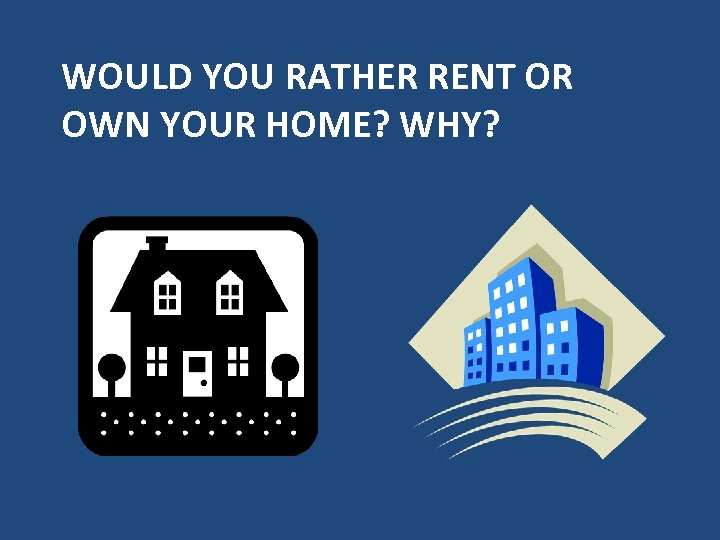 WOULD YOU RATHER RENT OR OWN YOUR HOME? WHY?