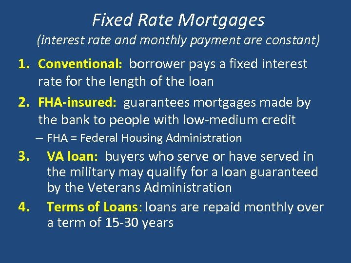 Fixed Rate Mortgages (interest rate and monthly payment are constant) 1. Conventional: borrower pays