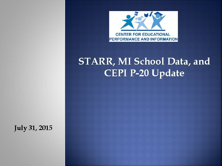 STARR, MI School Data, and CEPI P-20 Update July 31, 2015