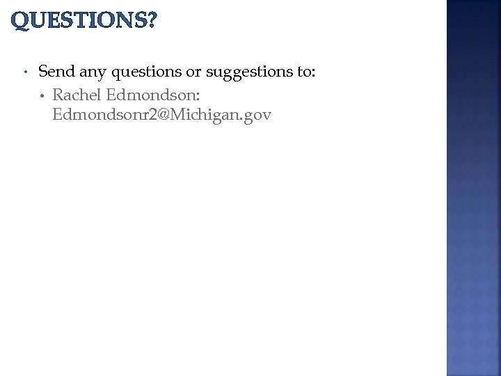 QUESTIONS? • Send any questions or suggestions to: • Rachel Edmondson: Edmondsonr 2@Michigan. gov