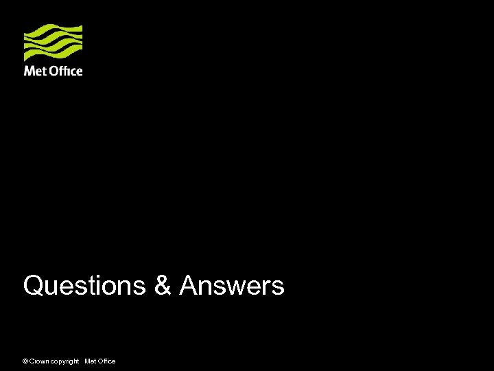 Questions & Answers © Crown copyright Met Office