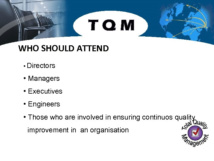 TQM WHO SHOULD ATTEND • Directors • Managers • Executives • Engineers • Those