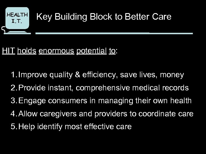 HEALTH I. T. Key Building Block to Better Care HIT holds enormous potential to: