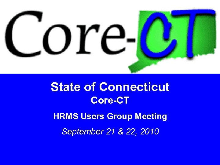 State of Connecticut Core-CT HRMS Users Group Meeting September 21 & 22, 2010 1