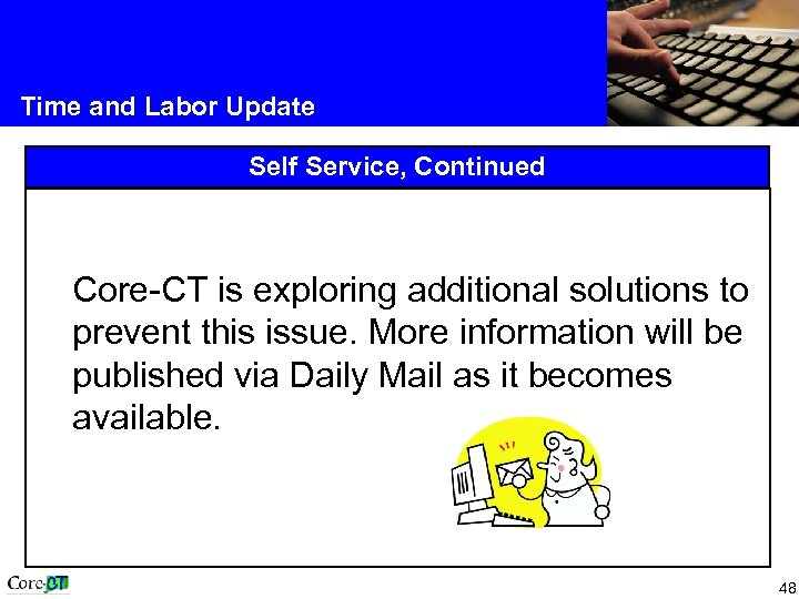 Time and Labor Update Self Service, Continued Core-CT is exploring additional solutions to prevent