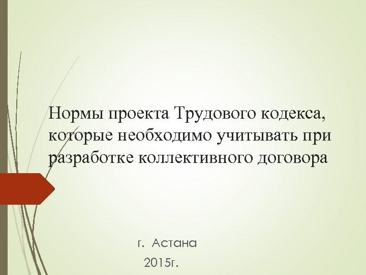 Нормы проекта Трудового кодекса, которые необходимо учитывать при разработке коллективного договора г. Астана 2015