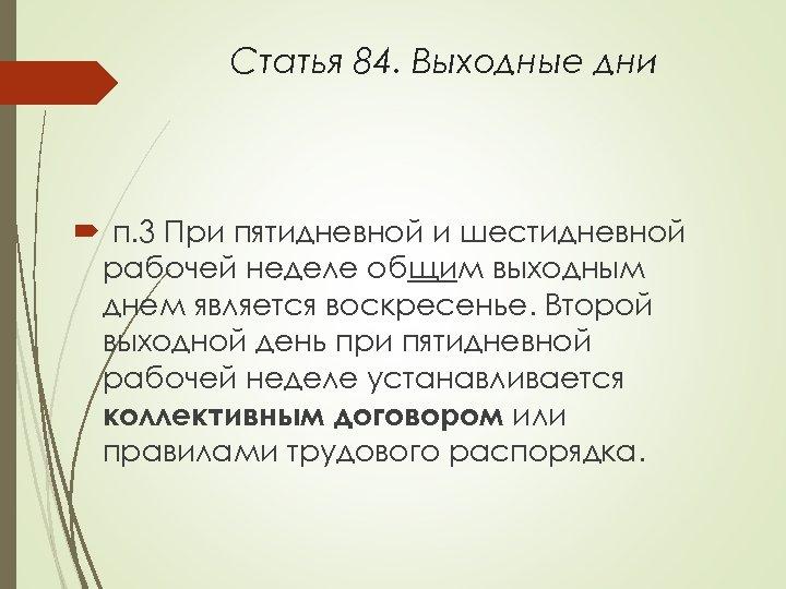Статья 84. Выходные дни п. 3 При пятидневной и шестидневной рабочей неделе общим выходным