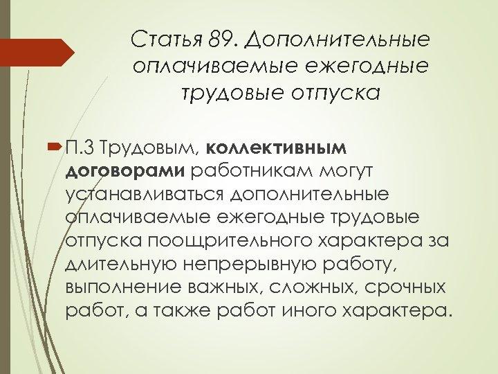 Статья 89. Дополнительные оплачиваемые ежегодные трудовые отпуска П. 3 Трудовым, коллективным договорами работникам могут