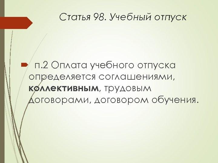Статья 98. Учебный отпуск п. 2 Оплата учебного отпуска определяется соглашениями, коллективным, трудовым договорами,