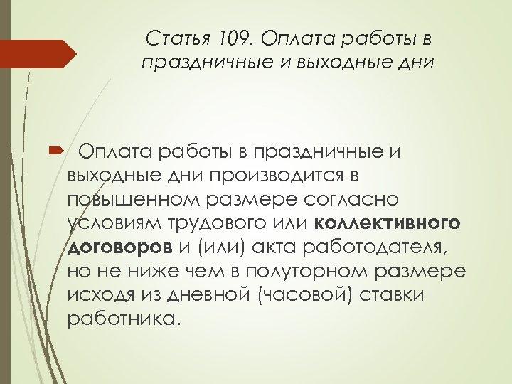 Статья 109. Оплата работы в праздничные и выходные дни производится в повышенном размере согласно