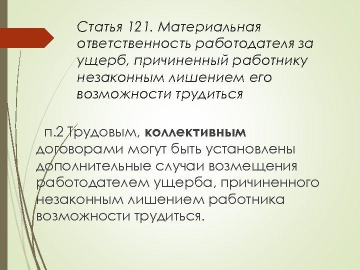 Статья 121. Материальная ответственность работодателя за ущерб, причиненный работнику незаконным лишением его возможности трудиться