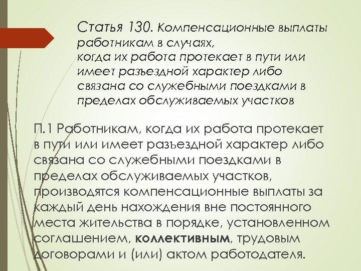 Статья 130. Компенсационные выплаты работникам в случаях, когда их работа протекает в пути или