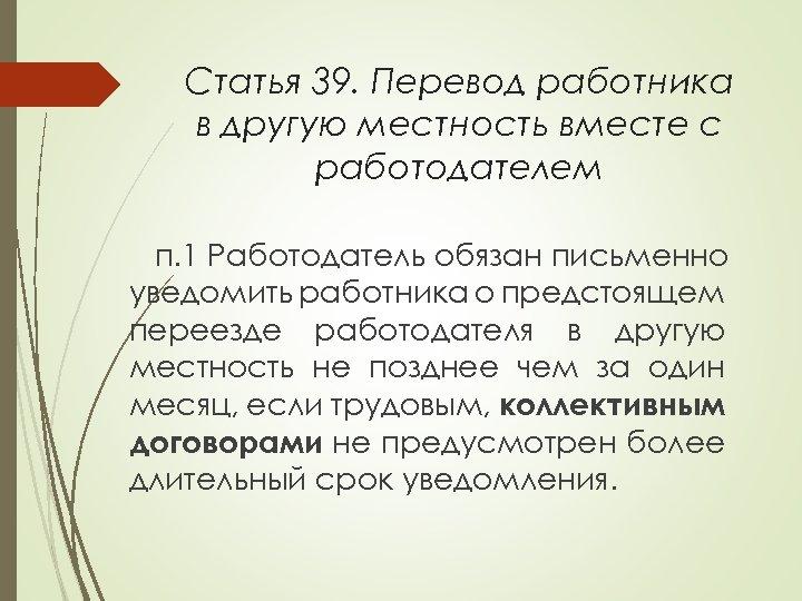 Статья 39. Перевод работника в другую местность вместе с работодателем п. 1 Работодатель обязан