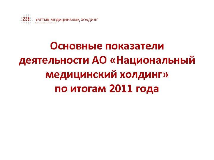 Основные показатели деятельности АО «Национальный медицинский холдинг» по итогам 2011 года